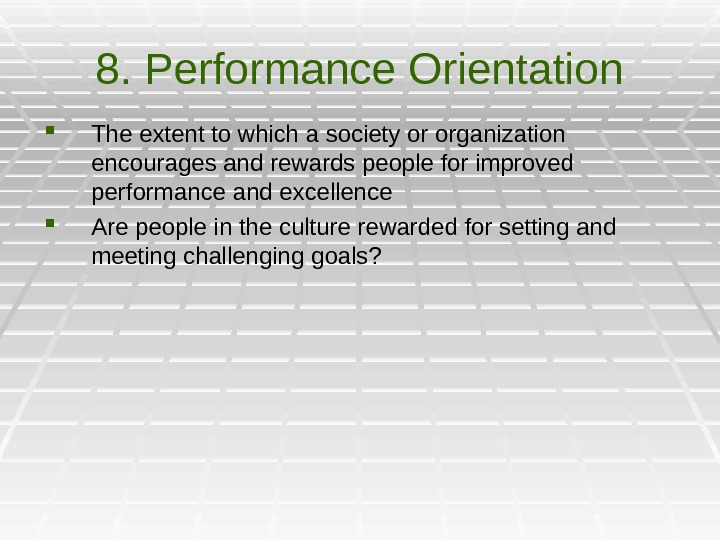 8. Performance Orientation The extent to which a society or organization encourages and rewards people for