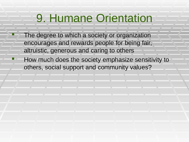 9. Humane Orientation The degree to which a society or organization encourages and rewards people for
