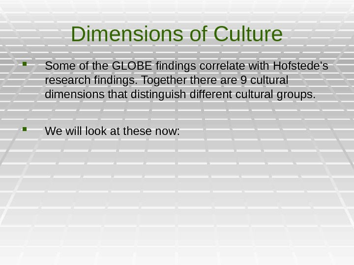 Dimensions of Culture Some of the GLOBE findings correlate with Hofstede's research findings. Togethere are 9
