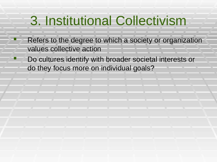 3. Institutional Collectivism Refers to the degree to which a society or organization values collective action