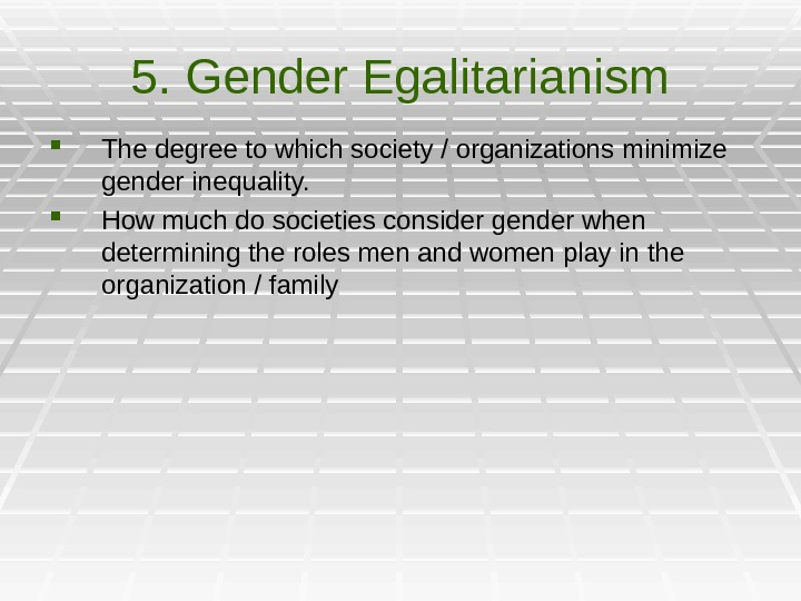 5. Gender Egalitarianism The degree to which society / organizations minimize gender inequality.  How much