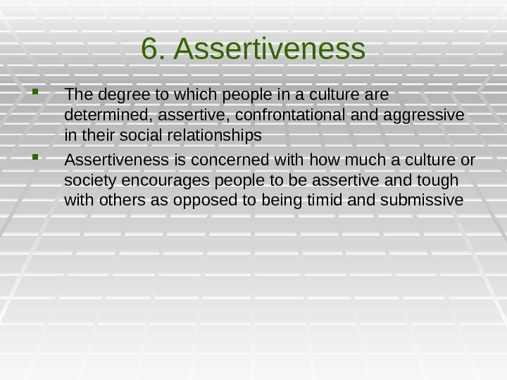 6. Assertiveness The degree to which people in a culture are determined, assertive, confrontational and aggressive