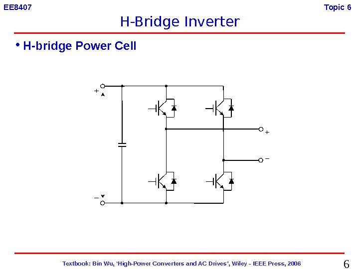 6  Textbook: Bin Wu, 'High-Power Converters and AC Drives', Wiley - IEEE Press, 2006 EE