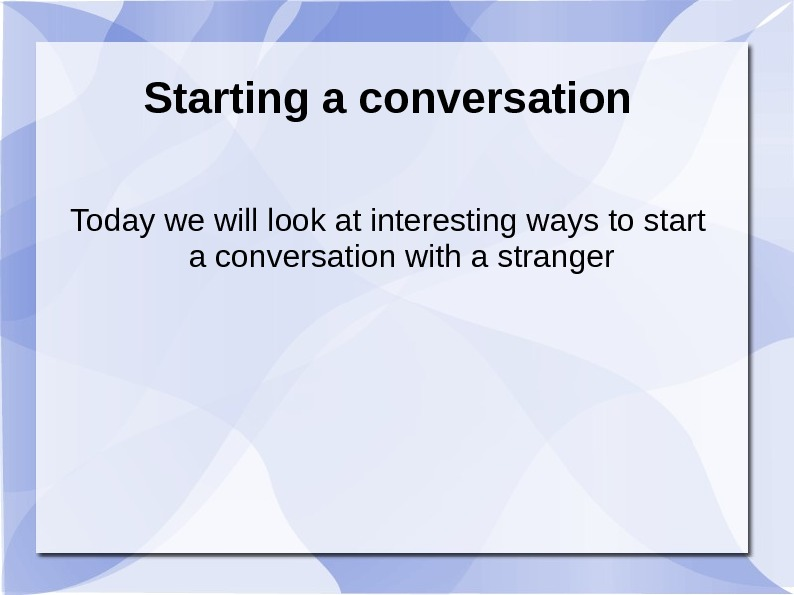 Starting a conversation Today we will look at interesting ways to start a conversation