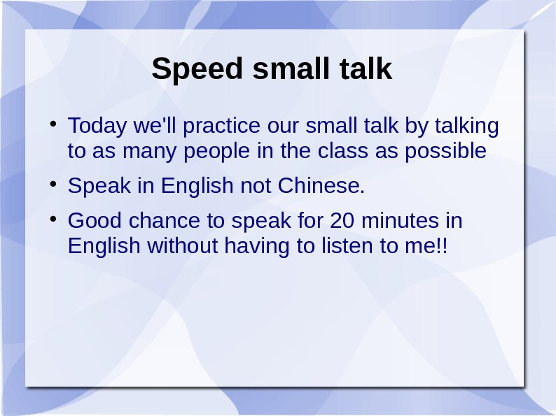 Speed small talk Today we'll practice our small talk by talking to as many