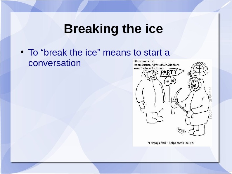 "Breaking the ice To ""break the ice"" means to start a conversation"
