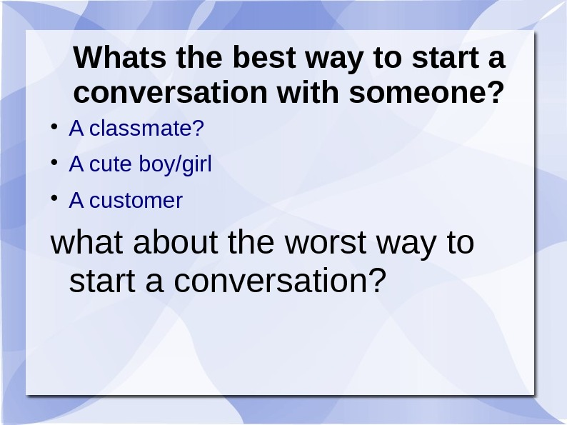 Whats the best way to start a conversation with someone?  A classmate?