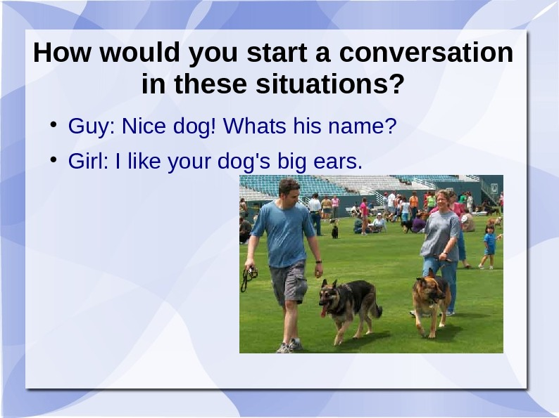 How would you start a conversation in these situations?  Guy: Nice dog! Whats