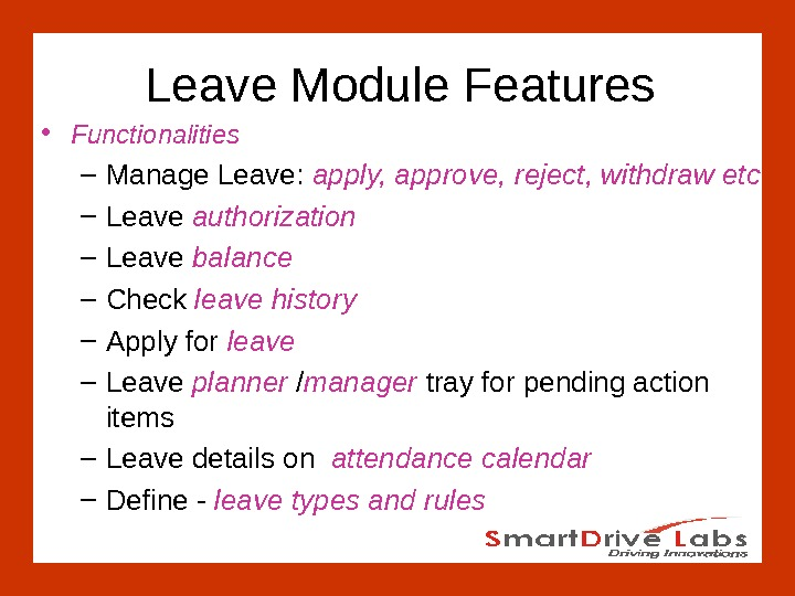 Leave Module Features • Functionalities – Manage Leave:  apply, approve, reject, withdraw etc – Leave