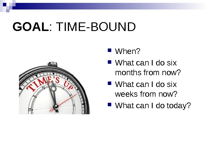 GOAL : TIME-BOUND When?  What can I do six months from now?  What can