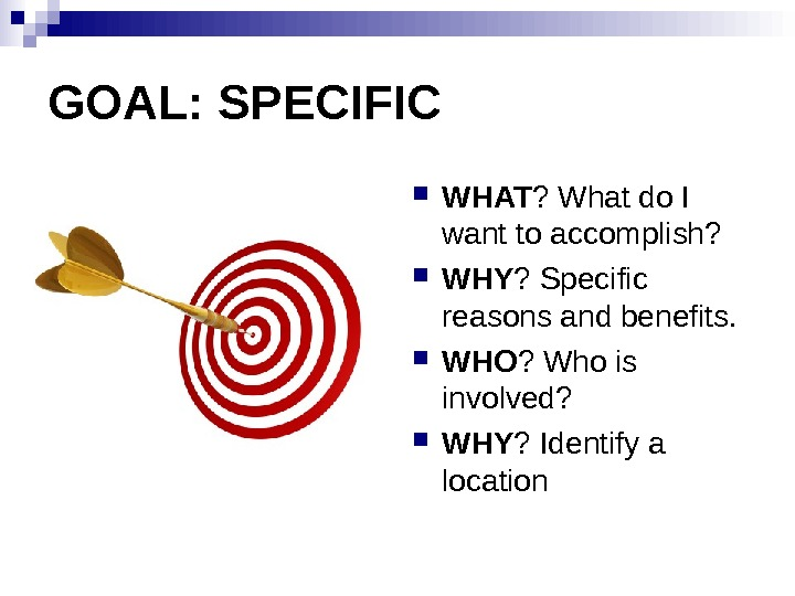 GOAL: SPECIFIC WHAT ? What do I want to accomplish?  WHY ? Specific reasons and
