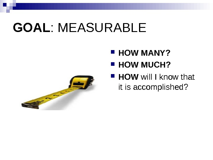 GOAL : MEASURABLE  HOW MANY?  HOW MUCH?  HOW will I know that it