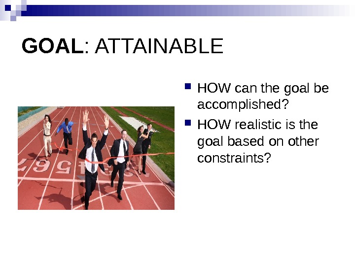 GOAL : ATTAINABLE HOW can the goal be accomplished?  HOW realistic is the goal based