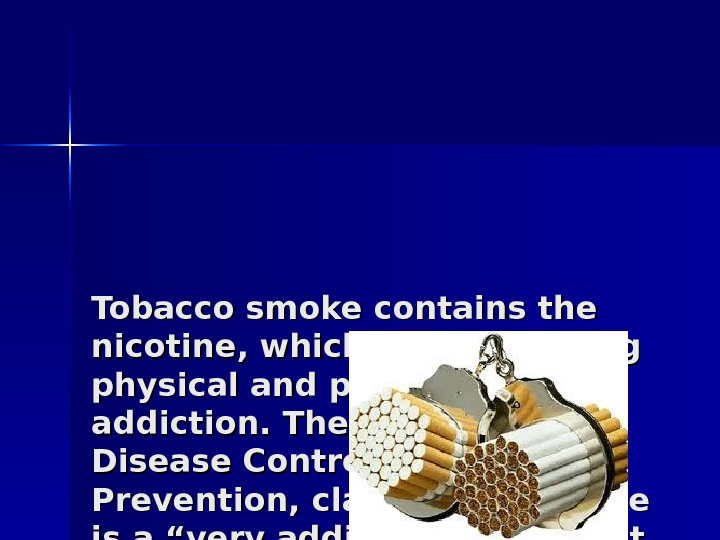 Tobacco smoke contains the nicotine, which forms a strong physical and psychological addiction. The