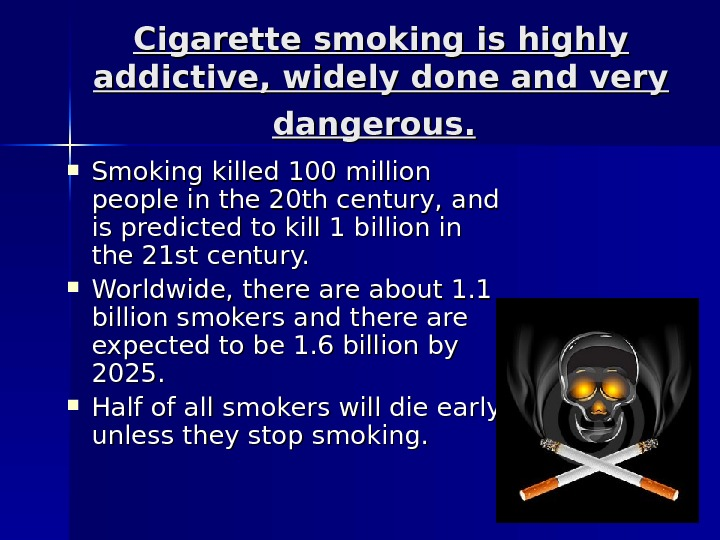Cigarette smoking is highly addictive, widely done and very dangerous. Smoking killed 100 million