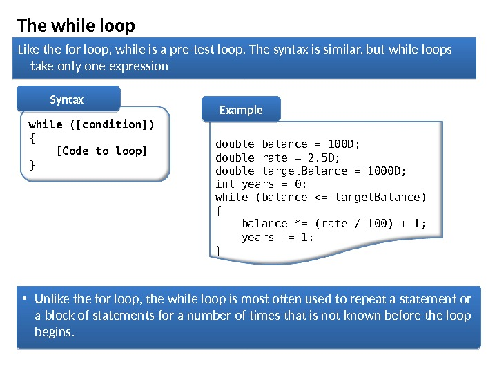 The while loop while ([condition]) { [Code to loop] } Syntax  double balance = 100