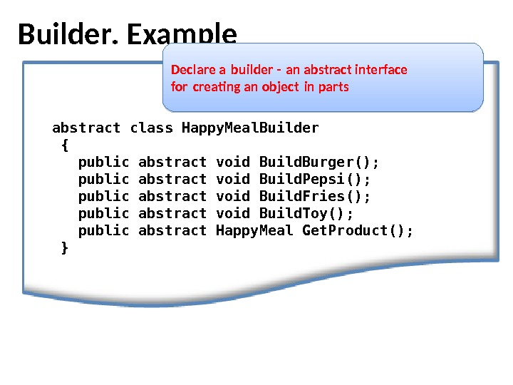 Builder.  Example Declare a builder - an abstract interface  for creating an object in