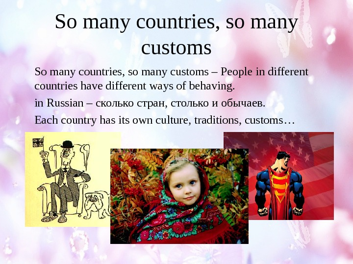 So many countries, so many customs – People in different countries have different ways of behaving.