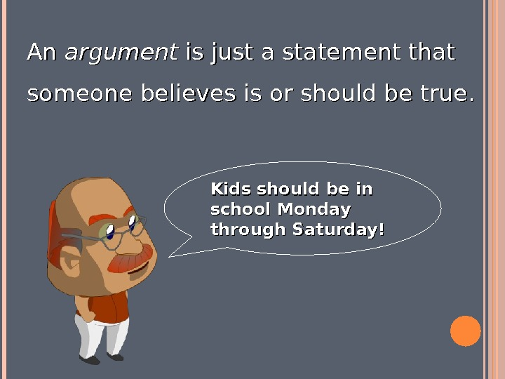 An An argument is just a statement that someone believes is or should be