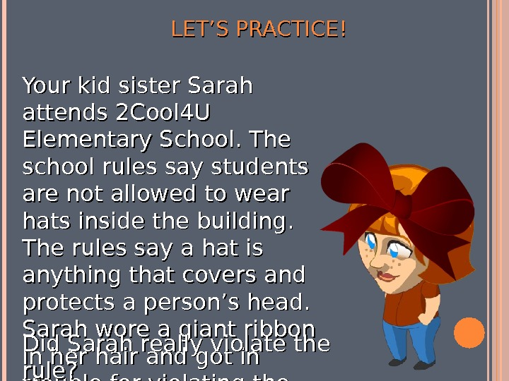 LET'S PRACTICE! Your kid sister Sarah attends 2 Cool 4 U Elementary School. The school rules