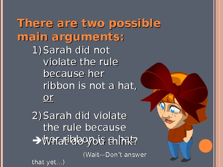 There are two possible main arguments: 1)1) Sarah did not violate the rule because her ribbon