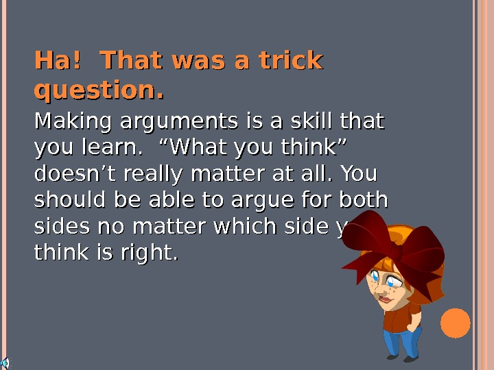 "Ha! That was a trick question. Making arguments is a skill that you learn.  ""What"