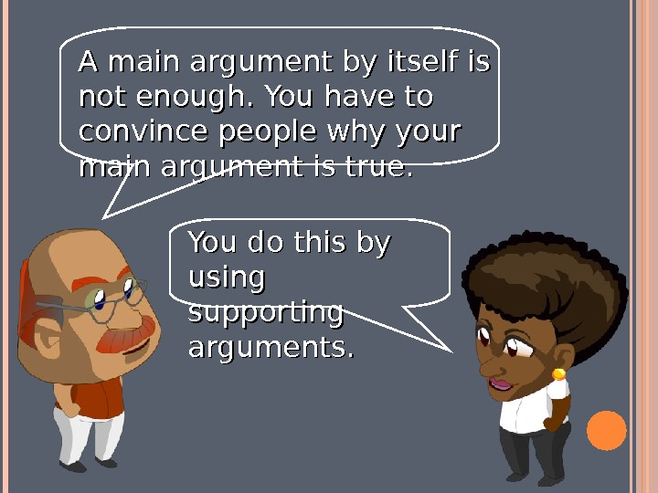 A main argument by itself is not enough. You have to convince people why your main