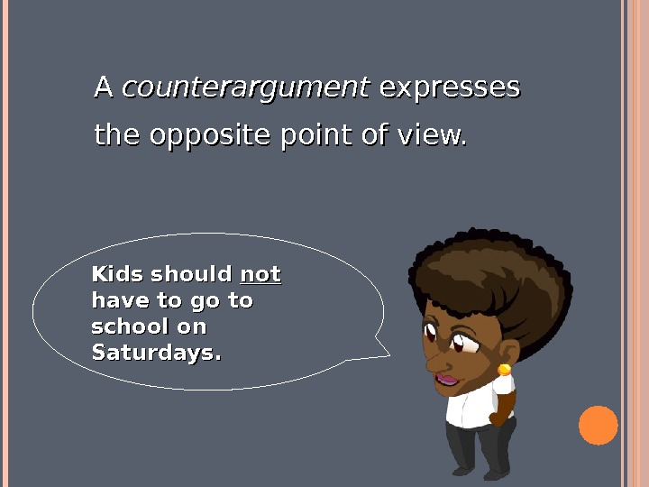 A A counterargument expresses the opposite point of view.   Kids should notnot  have