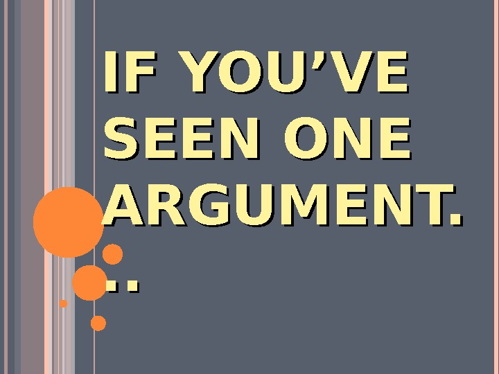 IF YOU'VE SEEN ONE ARGUMENT. . .