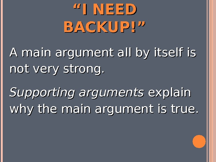 """"" I NEED BACKUP!"" A main argument all by itself is not very strong.  Supporting"