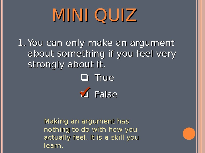 MINI QUIZ  True  False 1. 1. You can only make an argument about something