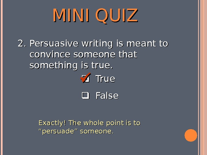 MINI QUIZ  True  False 2. 2. Persuasive writing is meant to convince someone that