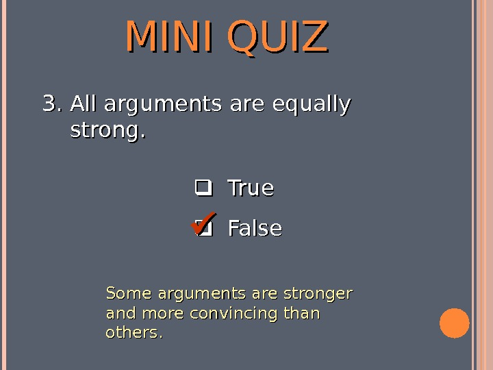 MINI QUIZ  True  False 3. 3. All arguments are equally strong.  Some arguments