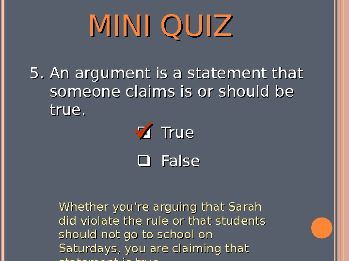 MINI QUIZ  True  False 5. 5. An argument is a statement that someone claims