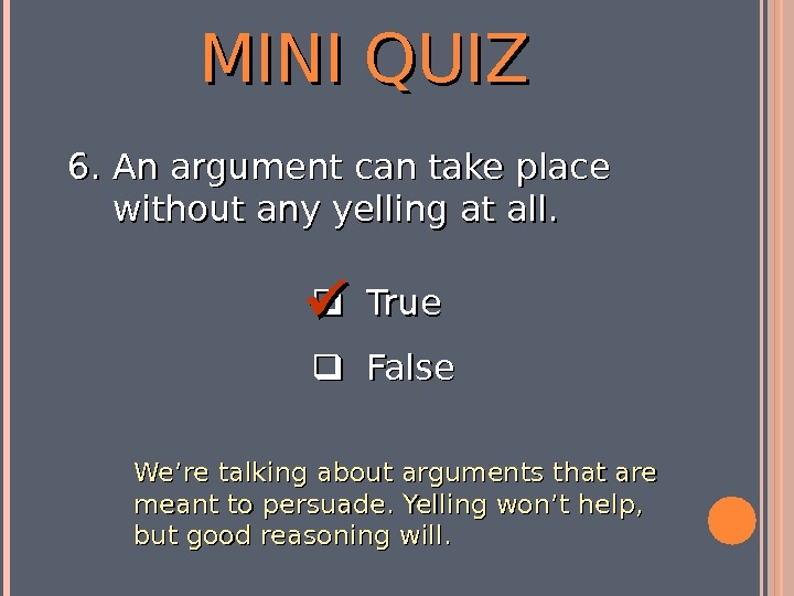 MINI QUIZ  True  False 6. 6. An argument can take place without any yelling