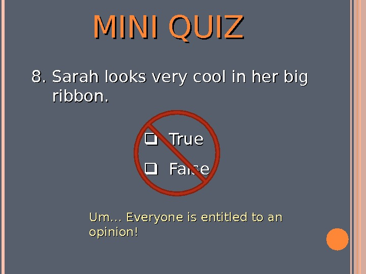 MINI QUIZ  True  False 8. 8. Sarah looks very cool in her big ribbon.