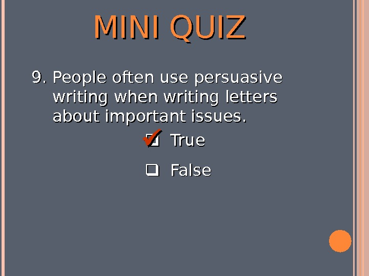 MINI QUIZ  True  False 9. 9. People often use persuasive writing when writing letters