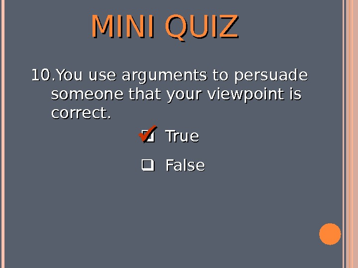 MINI QUIZ  True  False 10. You use arguments to persuade someone that your viewpoint