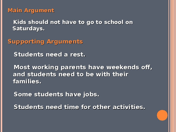 Main Argument  Kids should not have to go to school on Saturdays. Supporting Arguments