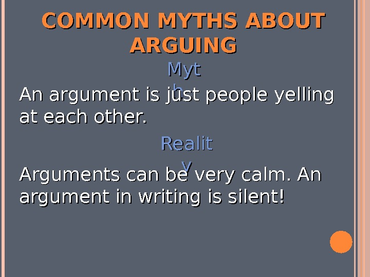 COMMON MYTHS ABOUT ARGUING Myt hh An argument is just people yelling at each other. Realit