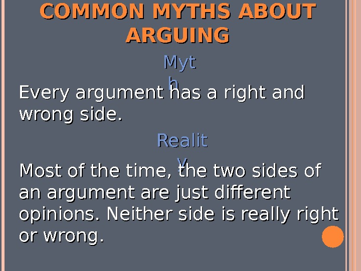 COMMON MYTHS ABOUT ARGUING Myt hh Every argument has a right and wrong side. Realit yy