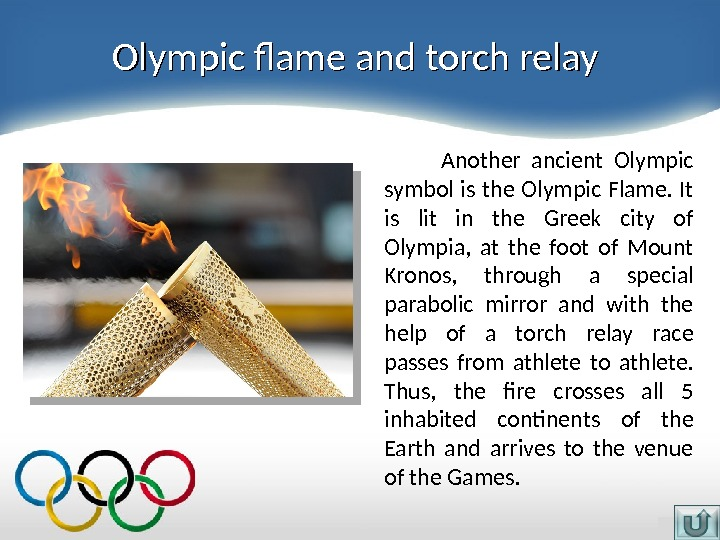 Olympic flame and torch relay  Another ancient Olympic symbol is the Olympic Flame.  It