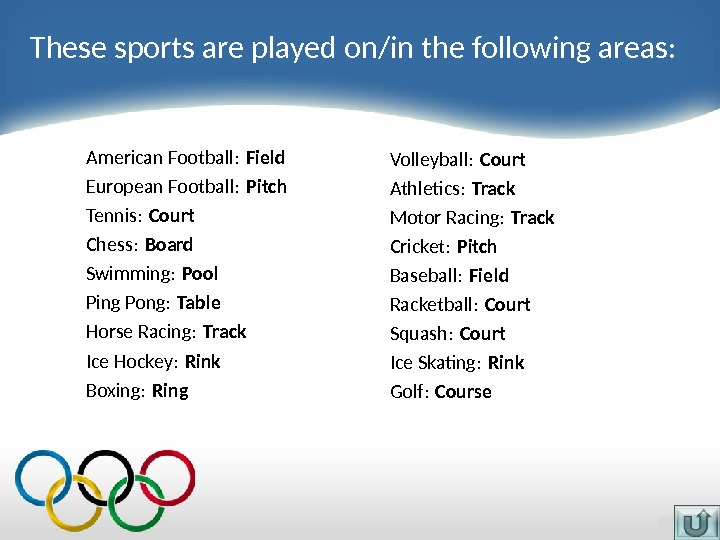 American Football: Field European Football:  Pitch Tennis:  Court Chess:  Board Swimming:  Pool