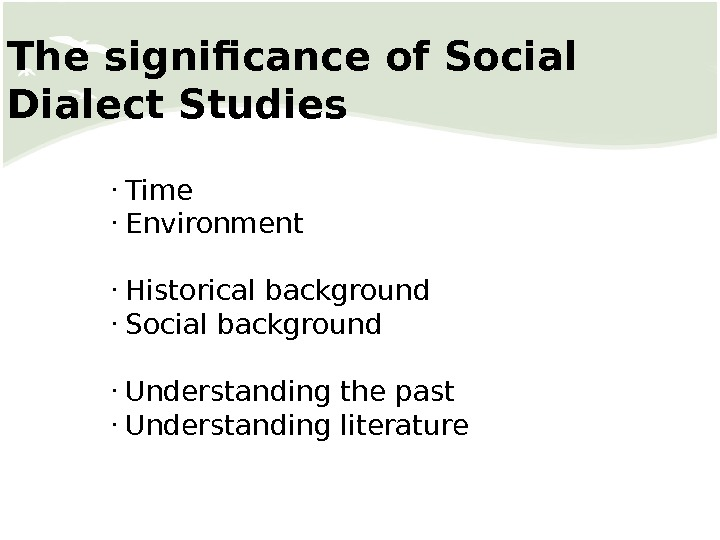 The significance of Social Dialect Studies •  Time •  Environment •  Historical background