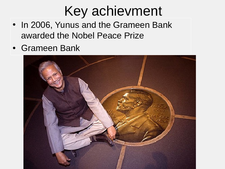 Key achievment • In 2006, Yunus and the Grameen Bank awarded the Nobel Peace Prize •