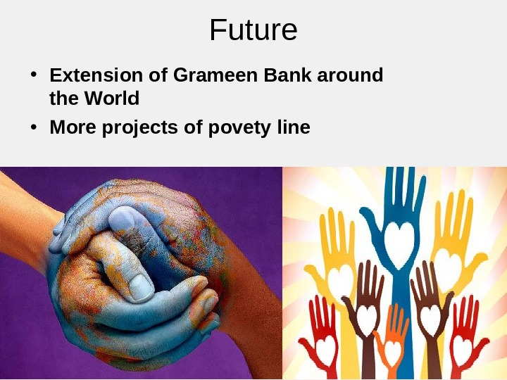 Future • Extension of Grameen Bank around the World • More projects of povety line