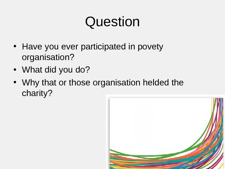 Question • Have you ever participated in povety organisation?  • What did you do?