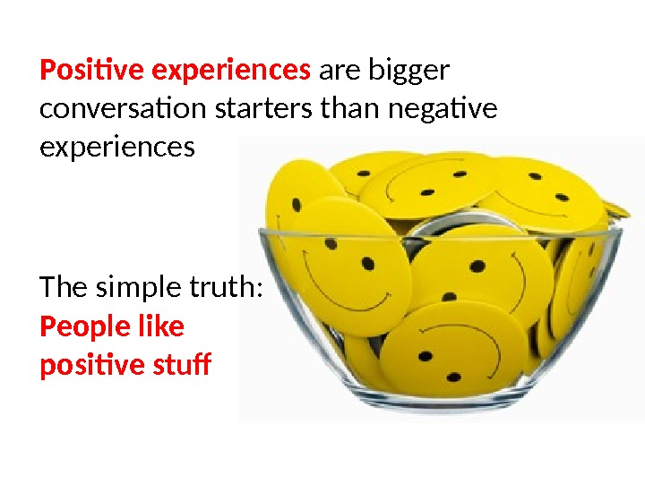 Positive experiences are bigger conversation starters than negative experiences The simple truth: People like positive stuf