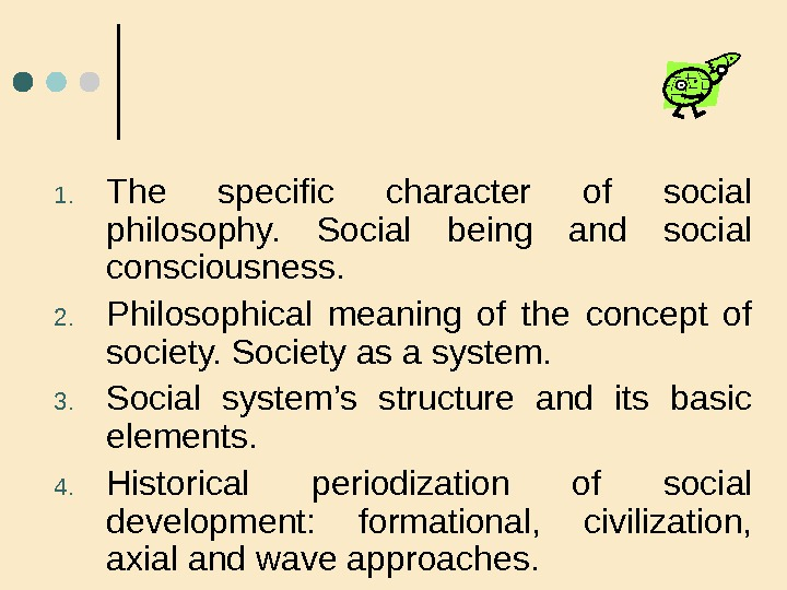1. The specific character of social philosophy.  Social being and social consciousness.  2. Philosophical