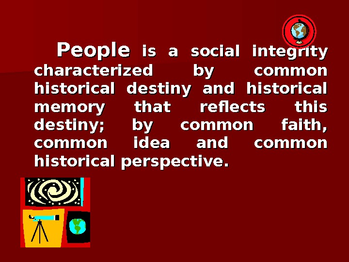 People  is a social integrity characterized by common historical destiny and historical